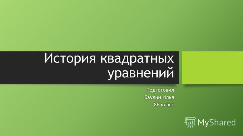 История квадратных уравнений Подготовил Баулин Илья Баулин Илья 8Б класс 8Б класс