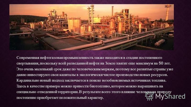 Современная нефтегазовая промышленность также находится в стадии постепенного свертывания, поскольку всей разведанной нефти на Земле хватит еще максимум на 50 лет. Это очень маленький срок даже по человеческим меркам, поэтому все развитые страны уже