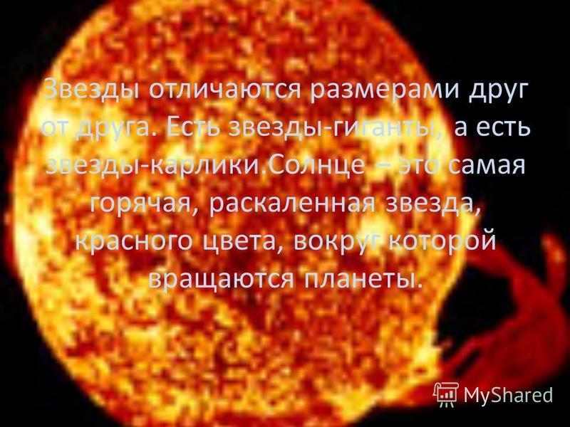 Звезды отличаются размерами друг от друга. Есть звезды-гиганты, а есть звезды-карлики.Солнце – это самая горячая, раскаленная звезда, красного цвета, вокруг которой вращаются планеты.