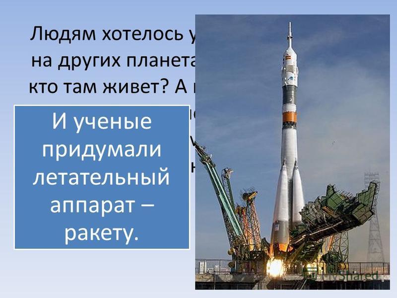 Людям хотелось узнать если жизнь на других планетах? А если есть, то кто там живет? А как попасть на эти планеты. Самолеты для этого не годились, потому что до планет было очень далеко. И ученые придумали летательный аппарат – ракету.