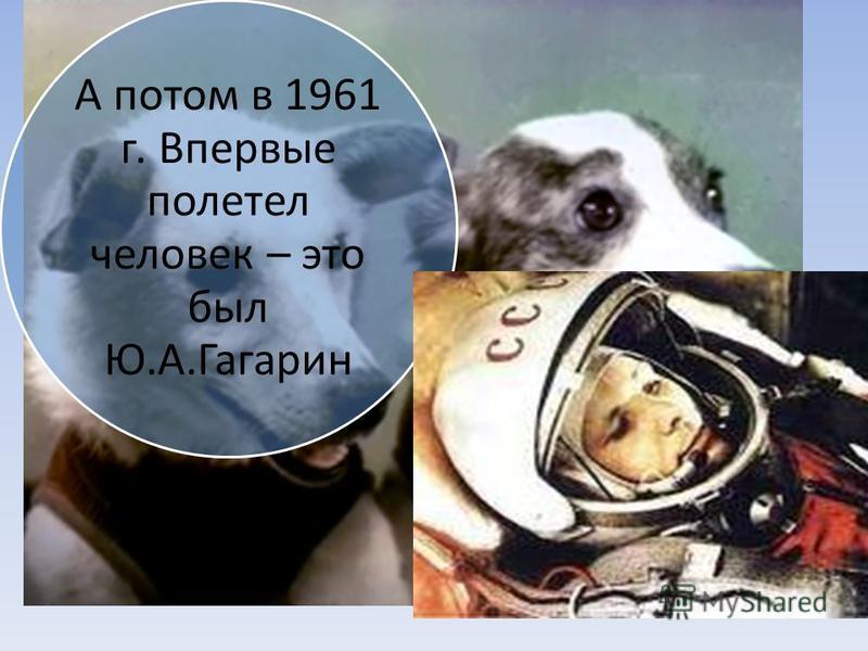Но с начало в космос на ракете полетели собачки, которых звали Белка и Стрелка А потом в 1961 г. Впервые полетел человек – это был Ю.А.Гагарин