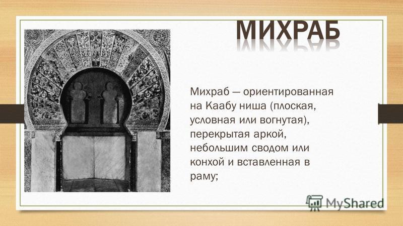 Михраб ориентированная на Каабу ниша (плоская, условная или вогнутая), перекрытая аркой, небольшим сводом или конхой и вставленная в раму;