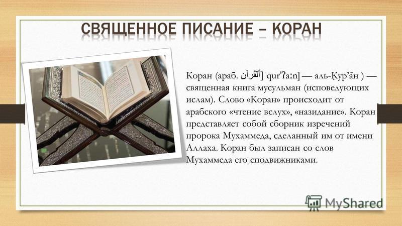 Коран (араб. أَلْقُرآن [qur ˈʔ a ː n] аль-К ̣ ура ̄ н ) священная книга мусульман (исповедующих ислам). Слово «Коран» происходит от арабского «чтение вслух», «назидание». Коран представляет собой сборник изречений пророка Мухаммеда, сделанный им от и
