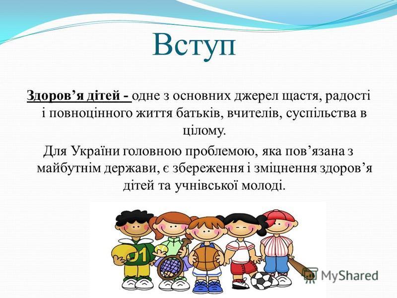 Вступ Здоровя дітей - одне з основних джерел щастя, радості і повноцінного життя батьків, вчителів, суспільства в цілому. Для України головною проблемою, яка повязана з майбутнім держави, є збереження і зміцнення здоровя дітей та учнівської молоді.