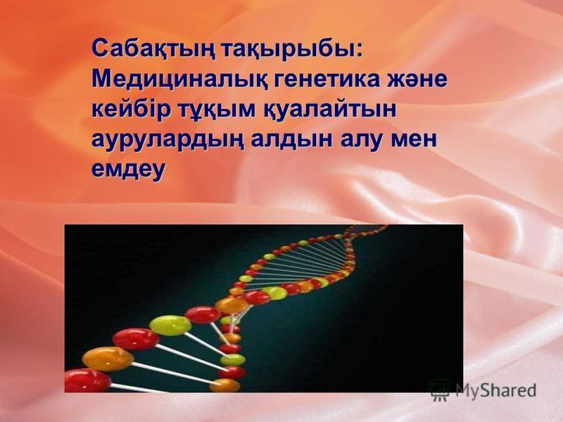 Сабақтың тақырыбы: Медициналық генетика және кейбір тұқым қуалайтын аурулардың алдын алу мен емдеу