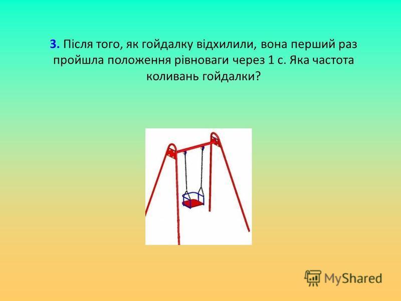 3. Після того, як гойдалку відхилили, вона перший раз пройшла положення рівноваги через 1 с. Яка частота коливань гойдалки?