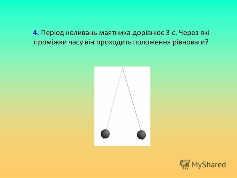4. Період коливань маятника дорівнює 3 с. Через які проміжки часу він проходить положення рівноваги?