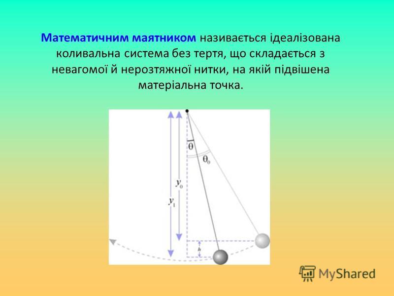 Математичним маятником називається ідеалізована коливальна система без тертя, що складається з невагомої й нерозтяжної нитки, на якій підвішена матеріальна точка.