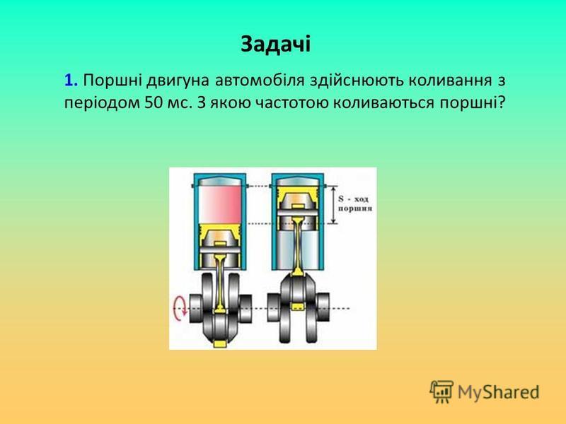 Задачі 1. Поршні двигуна автомобіля здійснюють коливання з періодом 50 мс. З якою частотою коливаються поршні?