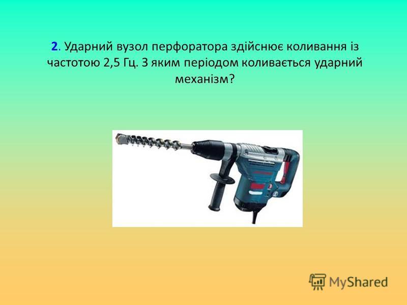 2. Ударний вузол перфоратора здійснює коливання із частотою 2,5 Гц. З яким періодом коливається ударний механізм?