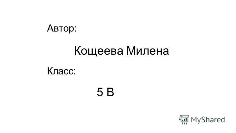 Автор: Кощеева Милена Класс: 5 В