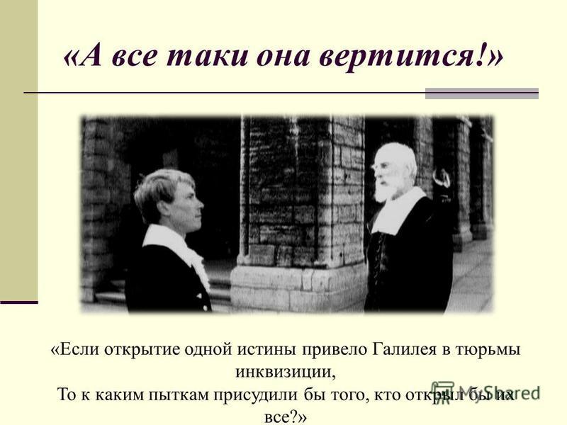 «А все таки она вертится!» «Если открытие одной истины привело Галилея в тюрьмы инквизиции, То к каким пыткам присудили бы того, кто открыл бы их все?» Гельвеций