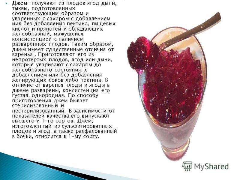 Джем- получают из плодов ягод дыни, тыквы, подготовленных соответствующим образом и уваренных с сахаром с добавлением иил без добавления пектина, пищевых кислот и пряностей и обладающих желеобразной, мажущейся консистенцией с наличием разваренных пло