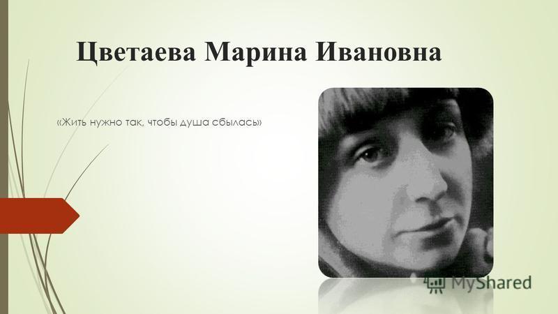 Цветаева Марина Ивановна «Жить нужно так, чтобы душа сбылась»