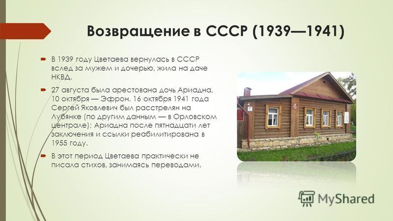 Возвращение в СССР (19391941) В 1939 году Цветаева вернулась в СССР вслед за мужем и дочерью, жила на даче НКВД. 27 августа была арестована дочь Ариадна, 10 октября Эфрон. 16 октября 1941 года Сергей Яковлевич был расстрелян на Лубянке (по другим дан