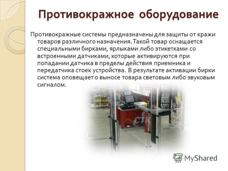 Противокражное оборудование Противокражные системы предназначены для защиты от кражи товаров различного назначения. Такой товар оснащается специальными бирками, ярлыками либо этикетками со встроенными датчиками, которые активируются при попадании дат