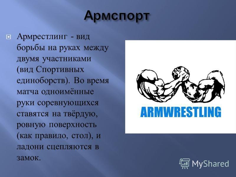 Армрестлинг - вид борьбы на руках между двумя участниками ( вид Спортивных единоборств ). Во время матча одноимённые руки соревнующихся ставятся на твёрдую, ровную поверхность ( как правило, стол ), и ладони сцепляются в замок.