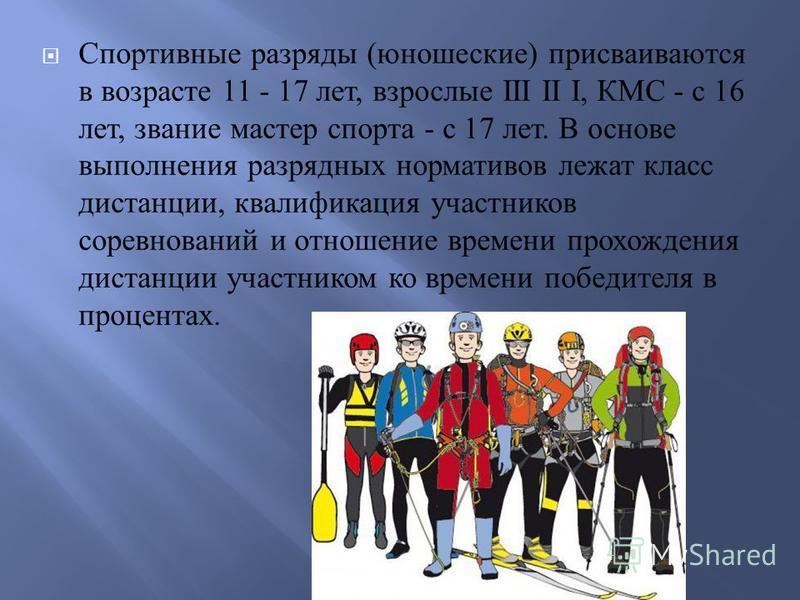 Спортивные разряды ( юношеские ) присваиваются в возрасте 11 - 17 лет, взрослые III II I, КМС - с 16 лет, звание мастер спорта - с 17 лет. В основе выполнения разрядных нормативов лежат класс дистанции, квалификация участников соревнований и отношени
