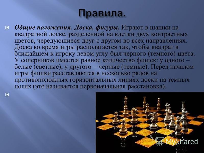 Общие положения. Доска, фигуры. Играют в шашки на квадратной доске, разделенной на клетки двух контрастных цветов, чередующиеся друг с другом во всех направлениях. Доска во время игры располагается так, чтобы квадрат в ближайшем к игроку левом углу б