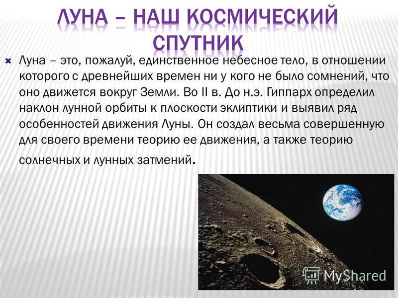 Луна – это, пожалуй, единственное небесное тело, в отношении которого с древнейших времен ни у кого не было сомнений, что оно движется вокруг Земли. Во II в. До н.э. Гиппарх определил наклон лунной орбиты к плоскости эклиптики и выявил ряд особенност
