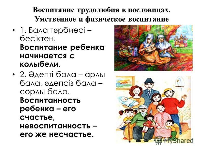 Воспитание трудолюбия в пословицах. Умственное и физическое воспитание 1. Бала т ә рбиесі – бесіктен. Воспитание ребенка начинается с колыбели. 2. Ә депті бала – арлы бала, ә депсіз бала – сорлы бала. Воспитанность ребенка – его счастье, невоспитанно