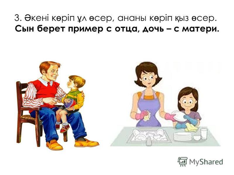 3. Ә кені к ө ріп ұ л ө сер, ананы к ө ріп қ из ө сер. Сын берет пример с отца, дочь – с матери.