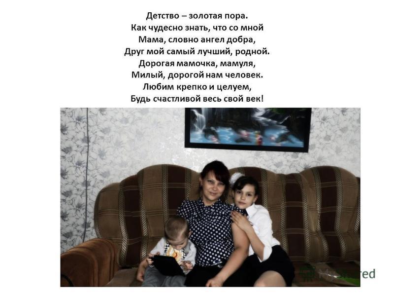 Детство – золотая пора. Как чудесно знать, что со мной Мама, словно ангел добра, Друг мой самый лучший, родной. Дорогая мамочка, мамуля, Милый, дорогой нам человек. Любим крепко и целуем, Будь счастливой весь свой век!