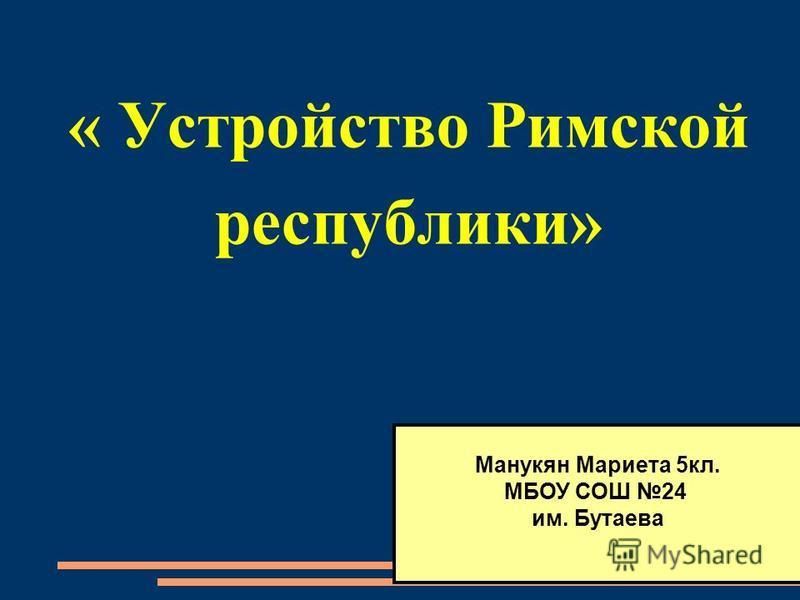 « Устройство Римской республики» Манукян Мариета 5 кл. МБОУ СОШ 24 им. Бутаева