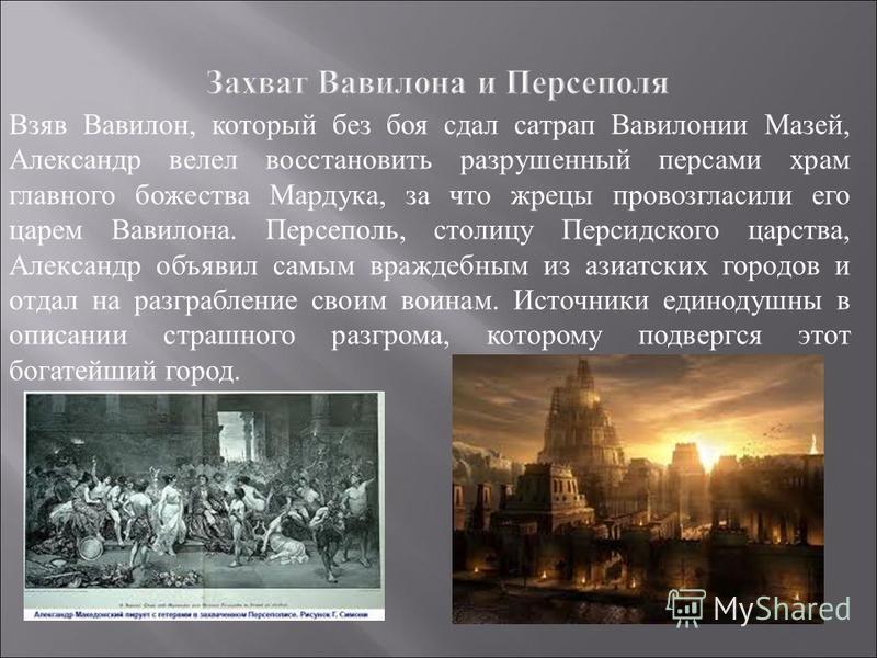 Взяв Вавилон, который без боя сдал сатрап Вавилонии Мазей, Александр велел восстановить разрушенный персами храм главного божества Мардука, за что жрецы провозгласили его царем Вавилона. Персеполь, столицу Персидского царства, Александр объявил самым