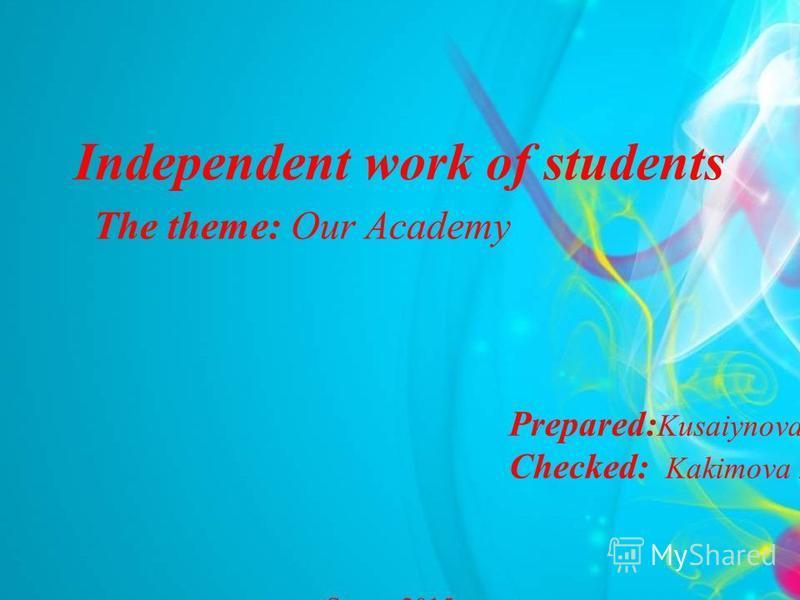 Independent work of students Prepared: Kusaiynova L.A. Сhecked: Kakimova Z.A. Semey,2015 The theme: Our Academy