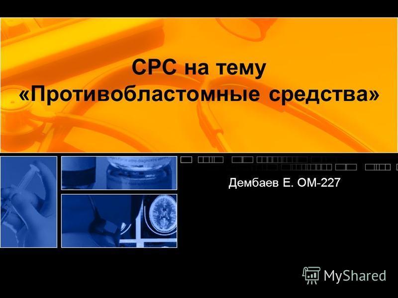 СРС на тему «Противобластомные средства» Дембаев Е. ОМ-227