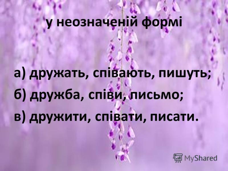 у неозначеній формі а) дружать, співають, пишуть; б) дружба, співи, письмо; в) дружити, співати, писати.