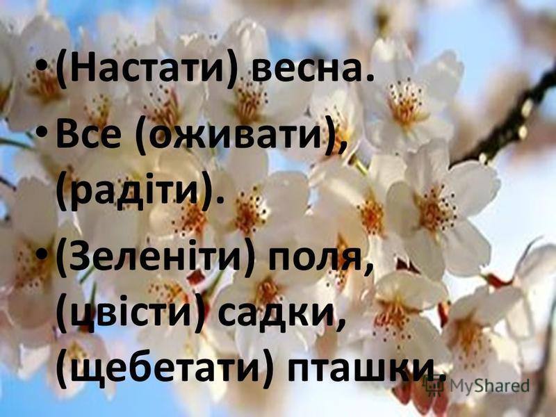 (Настати) весна. Все (оживати), (радіти). (Зеленіти) поля, (цвісти) садки, (щебетати) пташки.