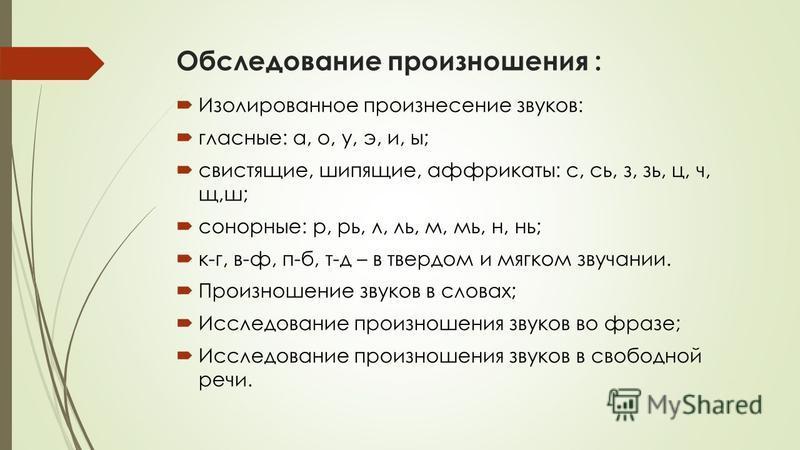 Обследование произношения : Изолированное произнесение звуков: гласные: а, о, у, э, и, ы; свистящие, шипящие, аффрикаты: с, сь, з, зь, ц, ч, щ,ш; сонорные: р, рь, л, ль, м, мь, н, нь; к-г, в-ф, п-б, т-д – в твердом и мягком звучании. Произношение зву