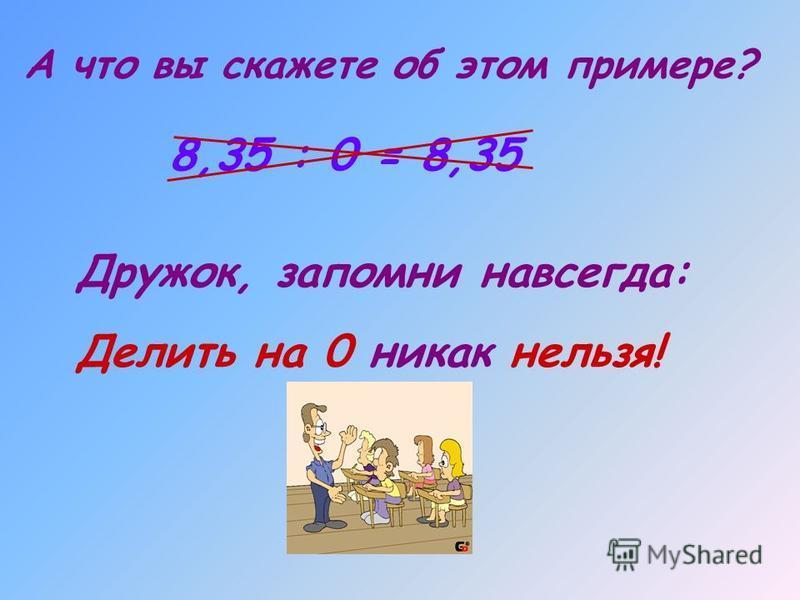 А что вы скажете об этом примере? 8,35 : 0 = 8,35 Дружок, запомни навсегда: Делить на 0 никак нельзя!