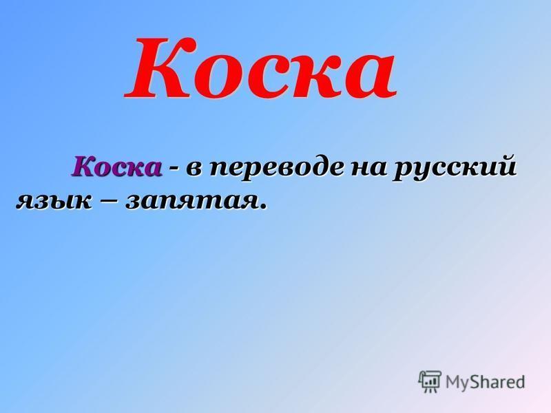 Коска - в переводе на русский язык – запятая.