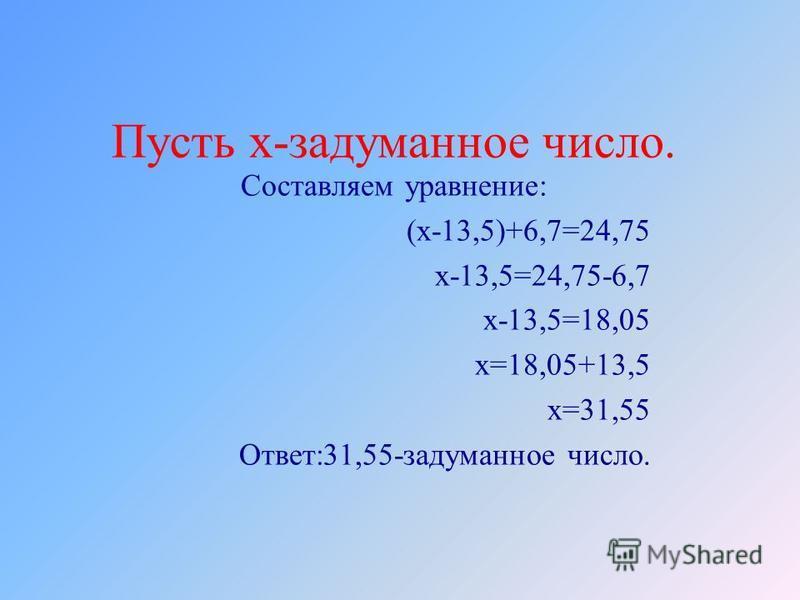 Составляем уравнение: (х-13,5)+6,7=24,75 х-13,5=24,75-6,7 х-13,5=18,05 х=18,05+13,5 х=31,55 Ответ:31,55-задуманное число. Пусть х-задуманное число.