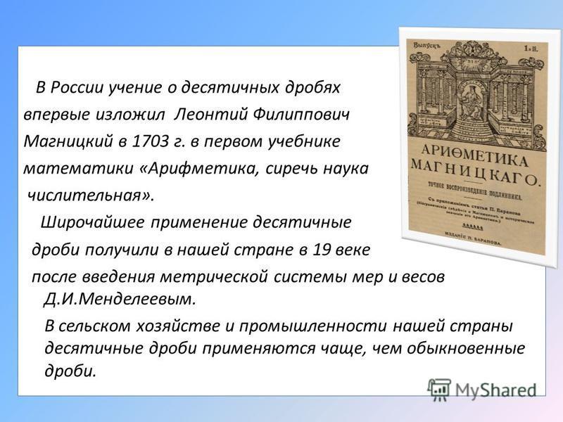 В России учение о десятичных дробях впервые изложил Леонтий Филиппович Магницкий в 1703 г. в первом учебнике математики «Арифметика, сиречь наука числительная». Широчайшее применение десятичные дроби получили в нашей стране в 19 веке после введения м