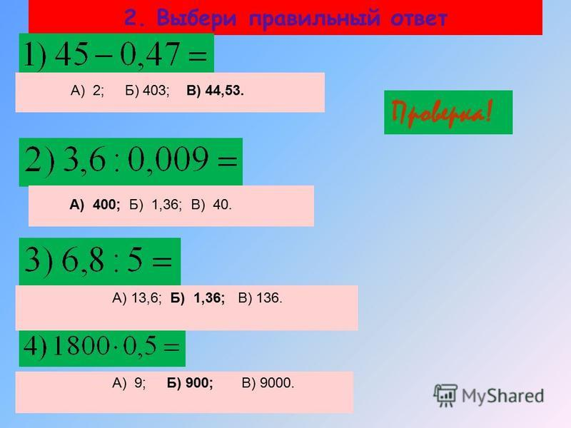 2. Выбери правильный ответ Проверка! А) 2; Б) 403; В) 44,53. А) 400; Б) 1,36; В) 40. А) 13,6; Б) 1,36; В) 136. А) 9; Б) 900; В) 9000.