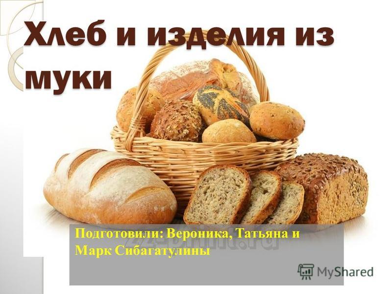 Хлеб и изделия из муки Подготовили: Вероника, Татьяна и Марк Сибагатулины