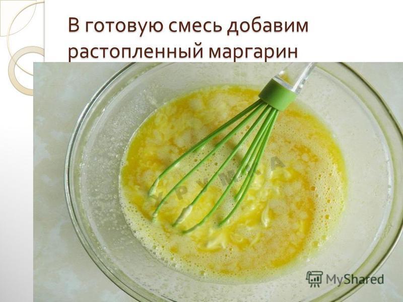 В готовую смесь добавим растопленный маргарин