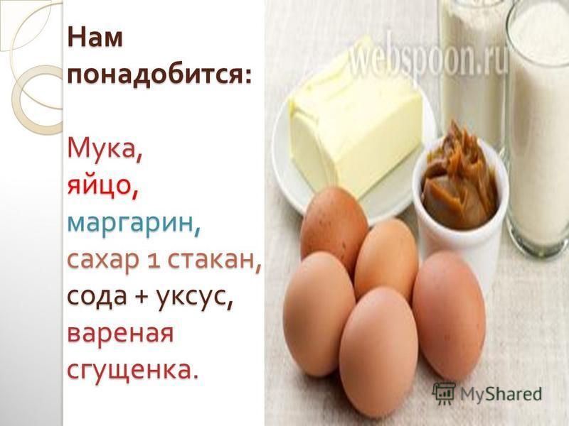 Нам понадобится : Мука, яйцо, маргарин, сахар 1 стакан, сода + уксус, вареная сгущенка.