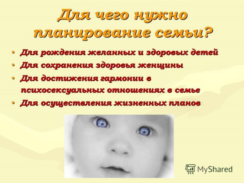 Для чего нужно планирование семьи? Для рождения желанных и здоровых детей Для рождения желанных и здоровых детей Для сохранения здоровья женщины Для сохранения здоровья женщины Для достижения гармонии в психосексуальных отношениях в семье Для достиже