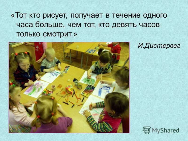 «Тот кто рисует, получает в течение одного часа больше, чем тот, кто девять часов только смотрит.» И.Дистервег