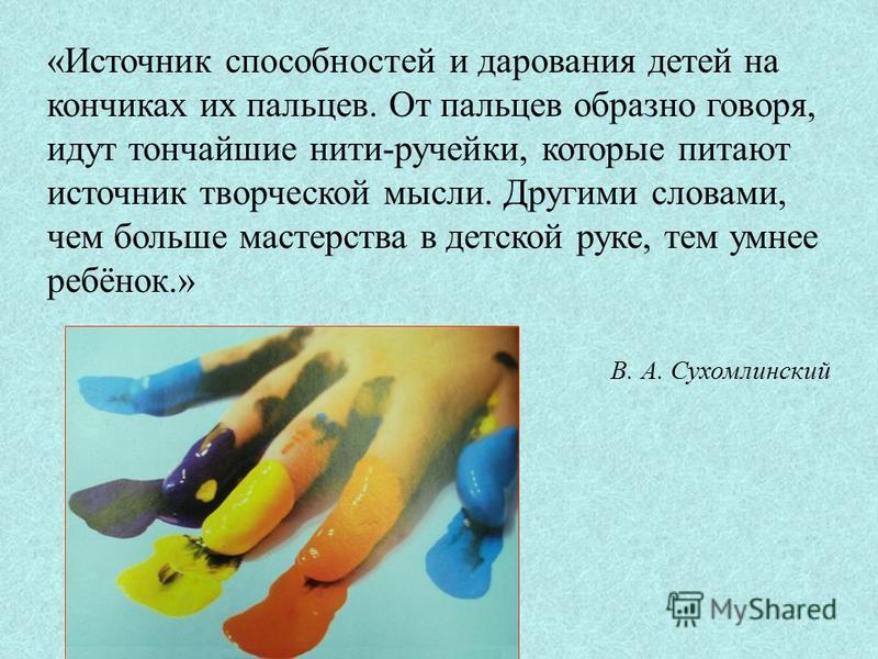 «Источник способностей и дарования детей на кончиках их пальцев. От пальцев образно говоря, идут тончайшие нити-ручейки, которые питают источник творческой мысли. Другими словами, чем больше мастерства в детской руке, тем умнее ребёнок.» В. А. Сухомл