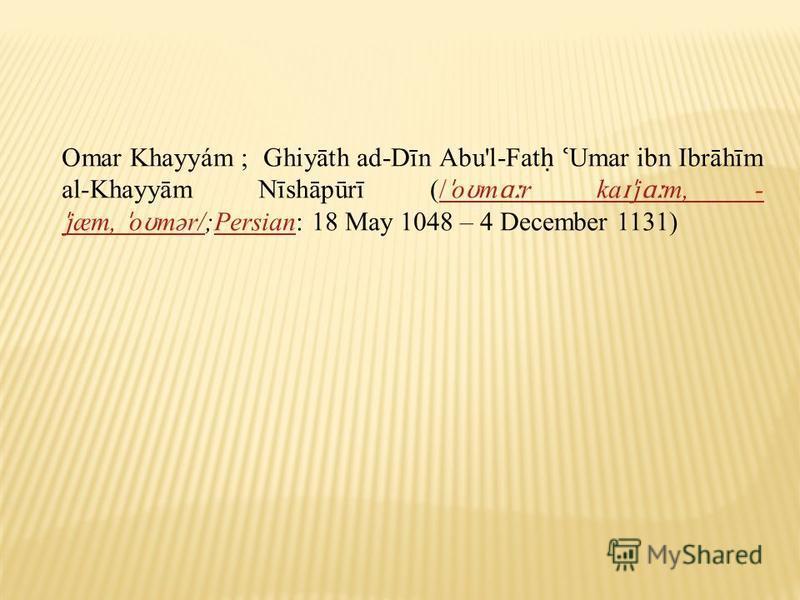 Omar Khayyám ; Ghiyāth ad-Dīn Abu'l-Fat ʿ Umar ibn Ibrāhīm al-Khayyām Nīshāpūrī (/ ˈ o ʊ m ɑː r ka ɪˈ j ɑː m, - ˈ jæm, ˈ o ʊ mər/;Persian: 18 May 1048 – 4 December 1131)/ ˈ o ʊ m ɑː r ka ɪˈ j ɑː m, - ˈ jæm, ˈ o ʊ mər/Persian