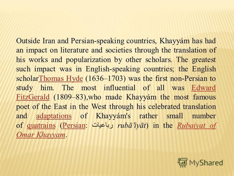 Outside Iran and Persian-speaking countries, Khayyám has had an impact on literature and societies through the translation of his works and popularization by other scholars. The greatest such impact was in English-speaking countries; the English scho