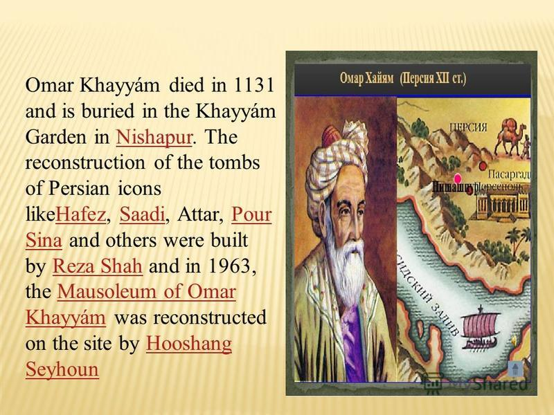 Omar Khayyám died in 1131 and is buried in the Khayyám Garden in Nishapur. The reconstruction of the tombs of Persian icons likeHafez, Saadi, Attar, Pour Sina and others were built by Reza Shah and in 1963, the Mausoleum of Omar Khayyám was reconstru