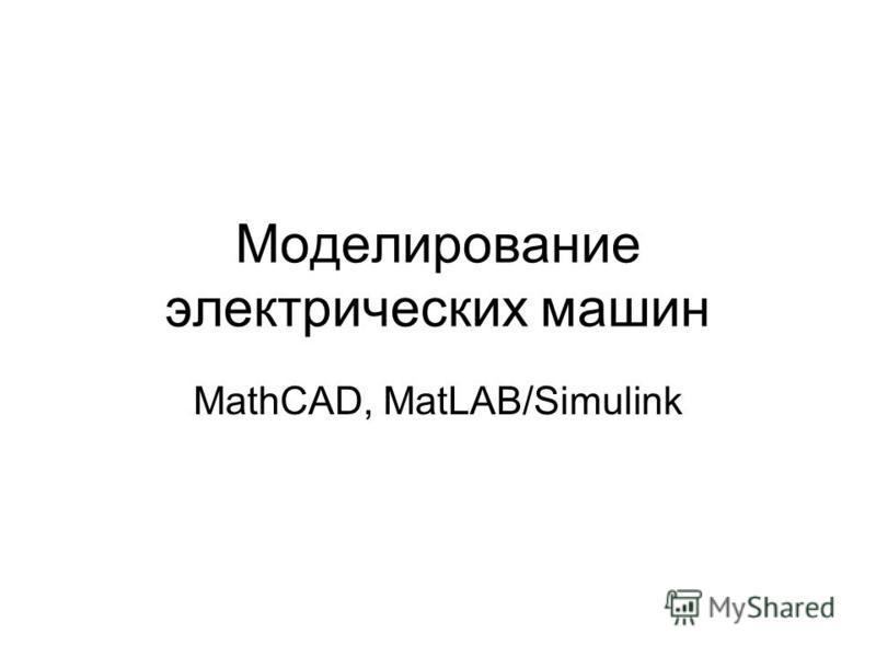 Моделирование электрических машин MathCAD, MatLAB/Simulink