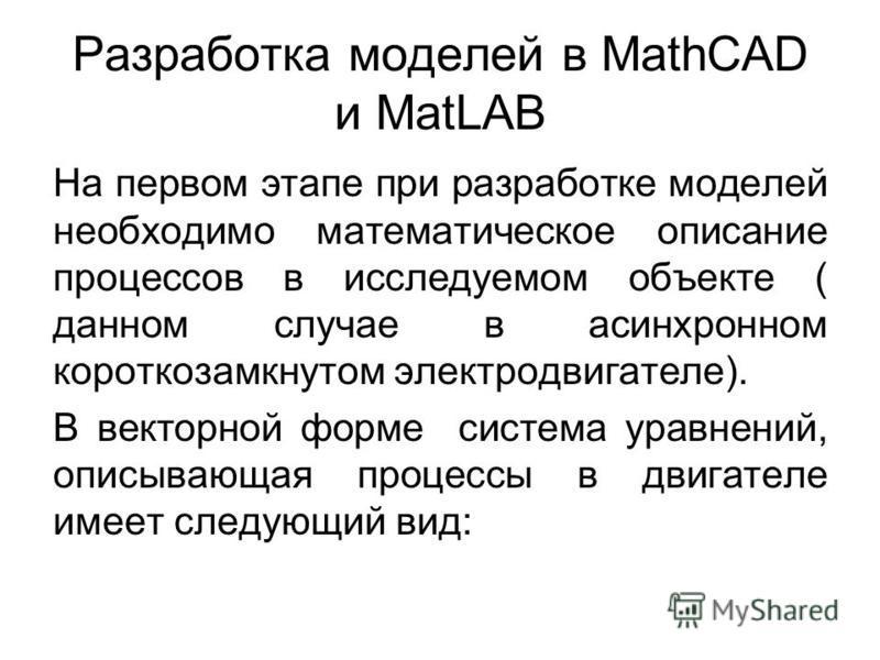 Разработка моделей в MathCAD и MatLAB На первом этапе при разработке моделей необходимо математическое описание процессов в исследуемом объекте ( данном случае в асинхронном короткозамкнутом электродвигателе). В векторной форме система уравнений, опи